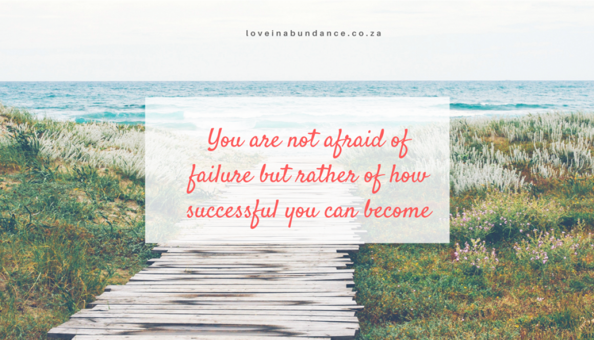 You are not afraid of failure but rather of how successful you can become